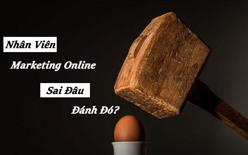 Nhân Viên Marketing Online - Sai Đâu Đánh Đó?